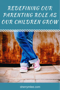 Redefining Our Parenting Role as Our Children Grow